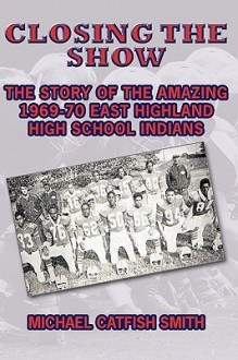 Closing the Show: The Story of the Amazing 1969-70 East Highland High School Indians - Michael Catfish Smith