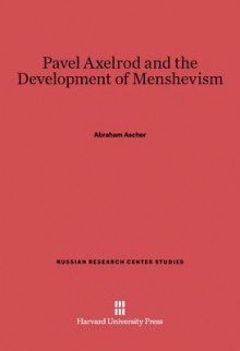 Pavel Axelrod and the Development of Menshevism - Abraham Ascher