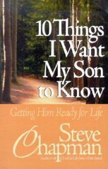 10 Things I Want My Son to Know: Getting Him Ready for Life - Steve Chapman