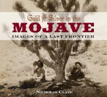 Gold and Silver in the Mojave: Images of a Last Frontier - Nicholas Clapp