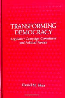 Transforming Democracy: Legislative Campaign Committees And Political Parties - Daniel M. Shea