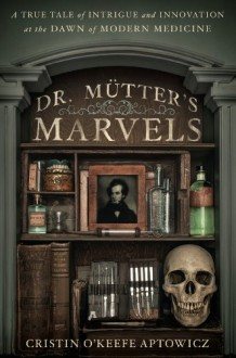Dr. Mutter's Marvels: A True Tale of Intrigue and Innovation at the Dawn of Modern Medicine - Cristin O'Keefe Aptowicz