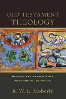 Old Testament Theology: Reading the Hebrew Bible as Christian Scripture - R.W.L. Moberly