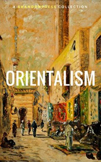 Orientalism (A Selection Of Classic Orientalist Paintings And Writings) (ShandonPress) - William Beckford, lord byron, Théophile Gautier, Gustave Flaubert, Shandonpress, Pierre Benoit