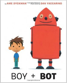 Boy and Bot - Ame Dyckman,Dan Yaccarino