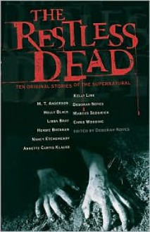 The Restless Dead: Ten Original Stories of the Supernatural - Deborah Noyes, Herbie Brennan, Nancy Etchemendy, Chris Wooding, Marcus Sedgwick, Libba Bray, M.T. Anderson, Holly Black, Kelly Link, Annette Curtis Klause
