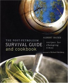 The Post-Petroleum Survival Guide and Cookbook: Recipes for Changing Times - Albert Bates
