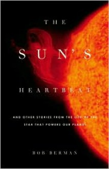 The Sun's Heartbeat: And Other Stories from the Life of the Star That Powers Our Planet - Bob Berman