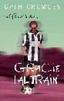 Life and Times of Gracie Faltrain, The - Cath Crowley