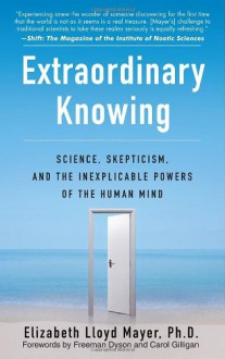 Extraordinary Knowing: Science, Skepticism, and the Inexplicable Powers of the Human Mind - Elizabeth Lloyd Mayer, Freeman John Dyson, Carol Gilligan