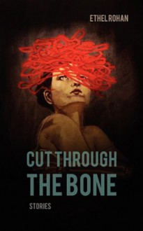 Cut Through the Bone - Ethel Rohan