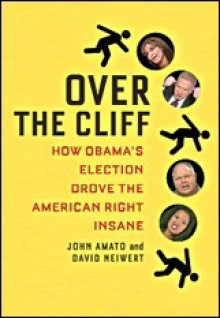 Over the Cliff: How Obama's Election Drove the American Right Insane - John Amato, David A. Neiwert