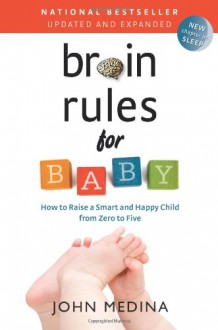 Brain Rules for Baby (Updated and Expanded): How to Raise a Smart and Happy Child from Zero to Five - John Medina
