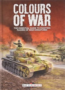 Colours of War: The Essential Guide to Painting Flames of War Miniatures - Peter Simunovich, John-Paul Brisigotti, James Brown, Casey Davies, Vincent Wai, Howard Gerrard