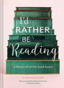 I'd Rather Be Reading: A Library of Art for Book Lovers - Guinevere De La Mare