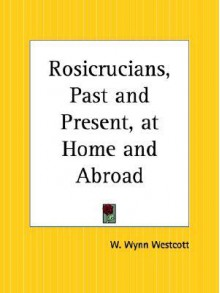 Rosicrucians, Past and Present, at Home and Abroad - William Wynn Westcott