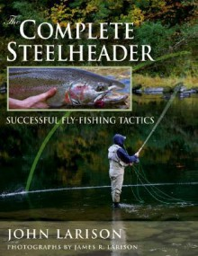 Complete Steelheader, The: Successful Fly-Fishing Tactics - John Larison