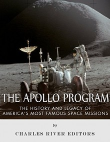 The Apollo Program: The History and Legacy of America's Most Famous Space Missions - Charles River Editors