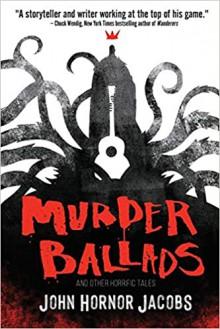 Murder Ballads and Other Ballads - John Hornor Jacobs