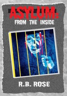 Asylum: From The Inside - R. B. Rose