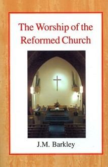 The Worship of the Reformed Church - John M Barkley