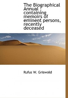 The Biographical Annual: Containing Memoirs of Eminent Persons, Recently Deceased - Rufus W. Griswold