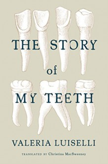 The Story of My Teeth - Christina MacSweeney,Valeria Luiselli