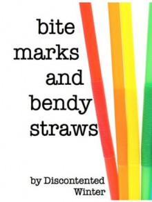 Bite Marks and Bendy Straws - DiscontentedWinter
