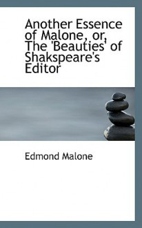 Another Essence of Malone, Or, the 'Beauties' of Shakspeare's Editor - Edmond Malone
