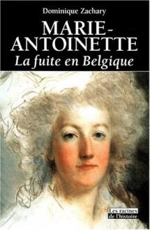 Marie Antoinette: La Fuite En Belgique - Dominique Zachary