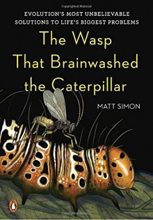 The Wasp That Brainwashed the Caterpillar: Evolution's Most Unbelievable Solutions to Life's Biggest Problems - Matt Simon