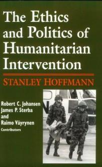 The Ethics and Politics of Humanitarian Intervention - Stanley Hoffmann, James P. Sterba, Robert C. Johansen, Raimo Vayrynen
