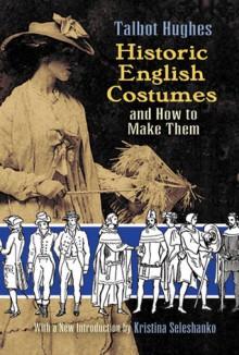 Historic English Costumes and How to Make Them - Talbot Hughes, Kristina Seleshanko