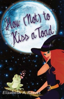 How (Not) to Kiss a Toad - Elizabeth A. Reeves