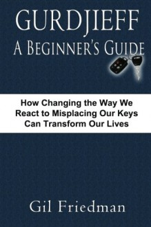 Gurdjieff, A Beginner's Guide: How Changing The Way We React To Misplacing Our Keys Can Transform Our Lives - Gil Friedman