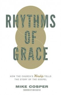 Rhythms of Grace: How the Church's Worship Tells the Story of the Gospel - Mike Cosper