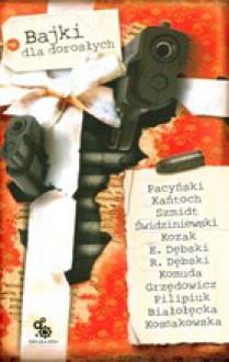Bajki dla dorosłych - Andrzej Pilipiuk, Jacek Komuda, Jarosław Grzędowicz, Eugeniusz Dębski, Rafał Dębski, Maja Lidia Kossakowska, Ewa Białołęcka, Anna Kańtoch, Wojciech Świdziniewski, Magdalena Kozak, Tomasz Pacyński, Robert J. Szmidt