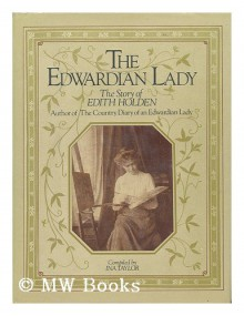 The Edwardian Lady: The Story of Edith Holden, Author of the Country Diary of an Edwardian Lady - Ina Taylor