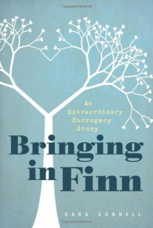Bringing in Finn: An Extraordinary Surrogacy Story - Sara Connell