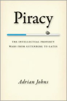 Piracy: The Intellectual Property Wars from Gutenberg to Gates - Adrian Johns