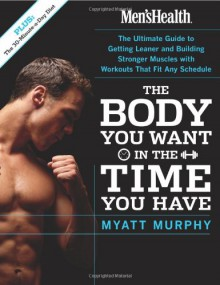 Men's Health The Body You Want in the Time You Have: The Ultimate Guide to Getting Leaner and Building Muscle with Workouts that Fit Any Schedule - Myatt Murphy