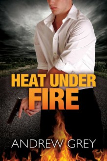Heat Under Fire - Andrew Grey