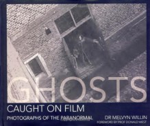 Ghosts Caught On Film: Photographs of the Paranormal - Melvyn Willin