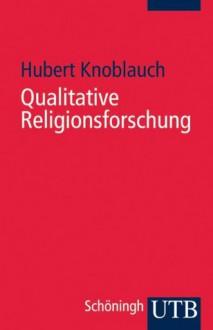 Qualitative Religionsforschung: Religionsethnographie in der eigenen Gesellschaft (Uni-Taschenbücher S) - Hubert Knoblauch