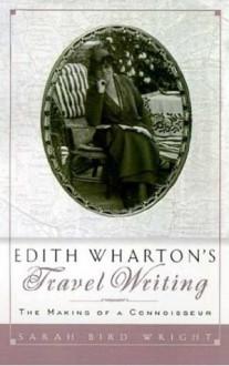 Edith Wharton's Travel Writing: The Making of a Connoisseur - Sarah Bird Wright