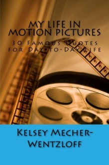 My Life in Motion Pictures: 30 Famous Quotes for Day-to-Day Life - Kelsey E. Mecher, R. L. Wentzloff