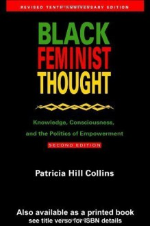 Black Feminist Thought: Knowledge, Consciousness, and the Politics of Empowerment (Revised 10th Anniv 2nd Edition) Revised, 10th (tenth) Anniv Edition by Collins, Patricia Hill, Hill Collins, Patricia published by Routledge (1999) -
