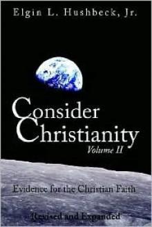 Consider Christianity, Volume 2: Evidence for the Christian Faith - Elgin L. Hushbeck Jr.