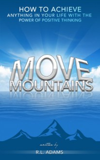 Move Mountains - How to Achieve Anything in your Life with the Power of Positive Thinking (Inspirational Books Series Book 6) - R.L. Adams