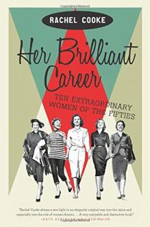 Her Brilliant Career: Ten Extraordinary Women of the Fifties - Rachel Cooke